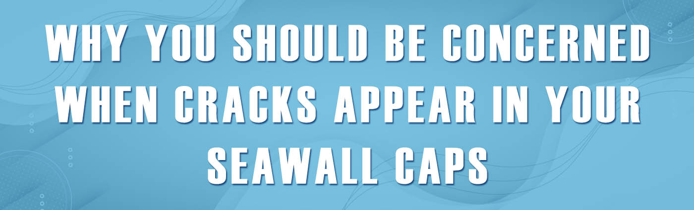 Banner - Why You Should be Concerned When Cracks Appear in Your Seawall Caps